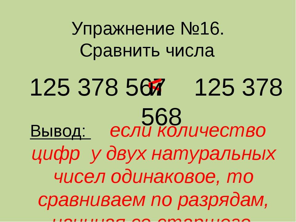 Упражнение №16. Сравнить числа 125 378 567 125 378 568 < Вывод: если количест...
