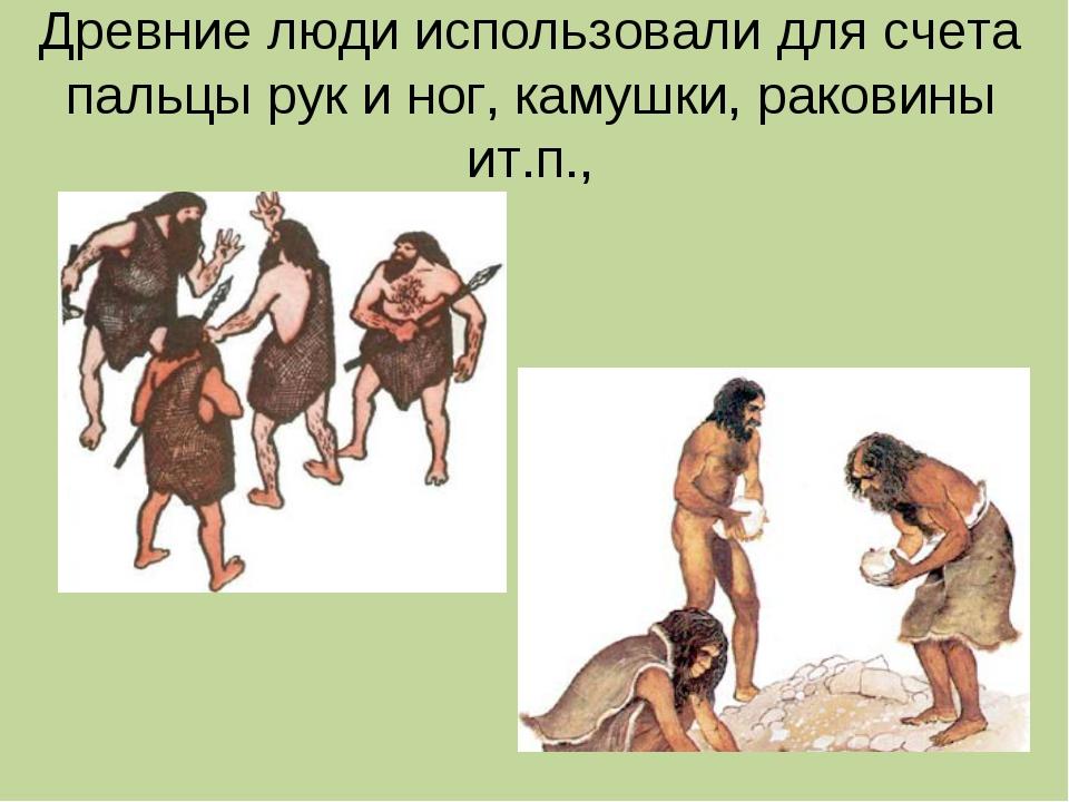 Древние люди использовали для счета пальцы рук и ног, камушки, раковины ит.п.,