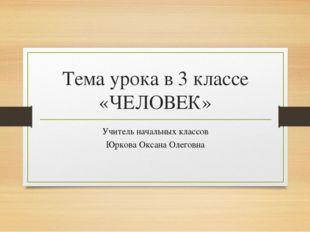 Тема урока в 3 классе «ЧЕЛОВЕК» Учитель начальных классов Юркова Оксана Олего