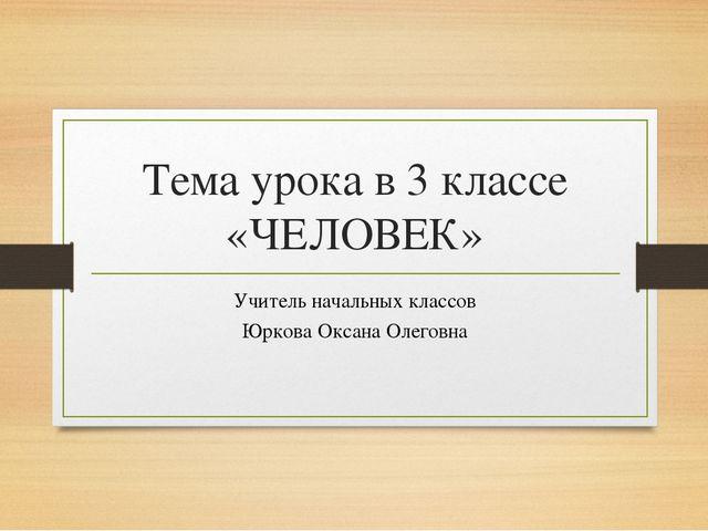 Тема урока в 3 классе «ЧЕЛОВЕК» Учитель начальных классов Юркова Оксана Олего...