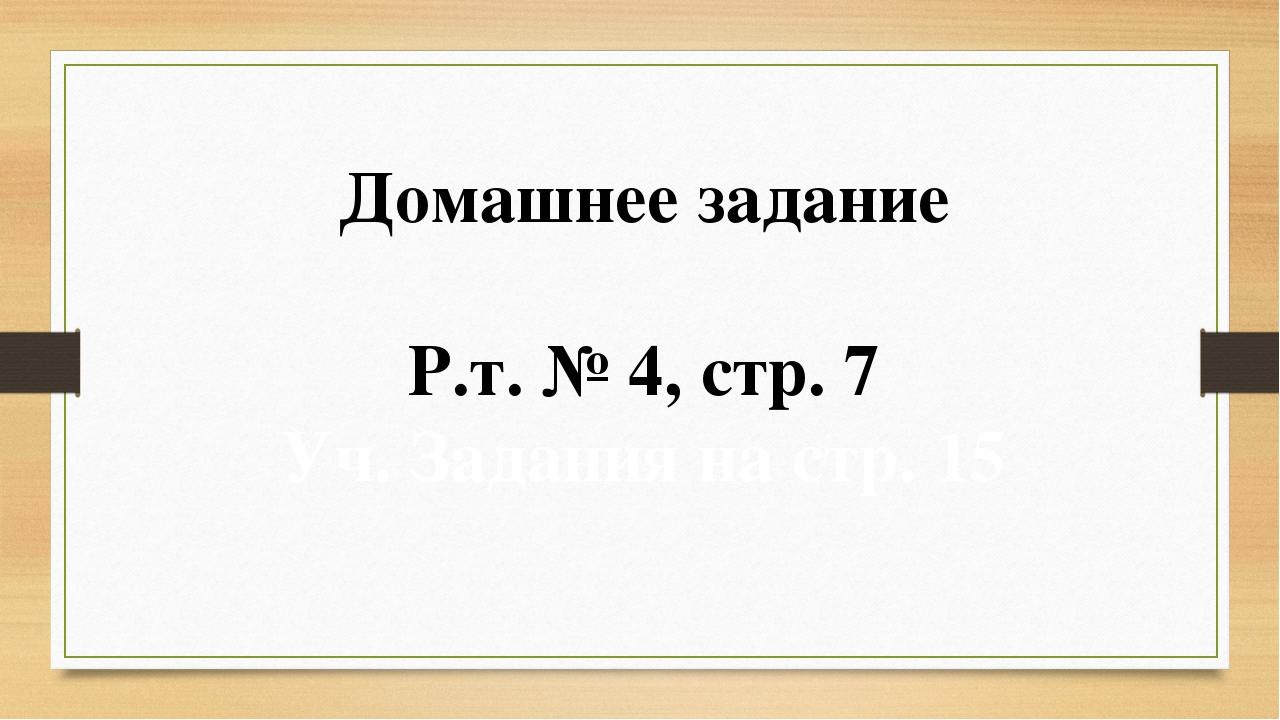 Домашнее задание Р.т. № 4, стр. 7 Уч. Задания на стр. 15