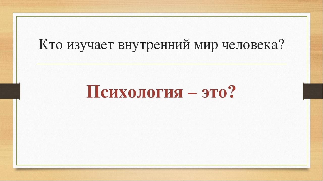 Кто изучает внутренний мир человека? Психология – это?