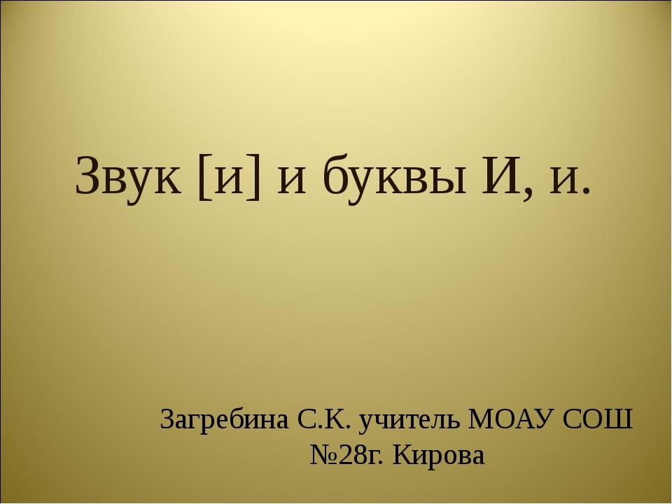 Звук [и] и буквы И, и. Загребина С.К. учитель МОАУ СОШ №28г. Кирова