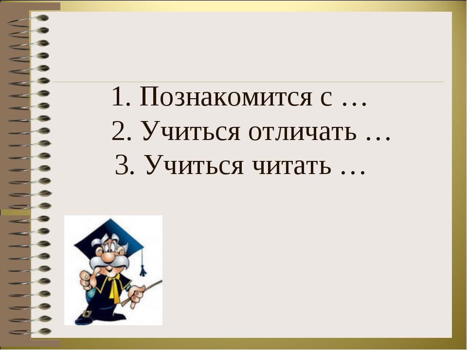 1. Познакомится с … 2. Учиться отличать … 3. Учиться читать …