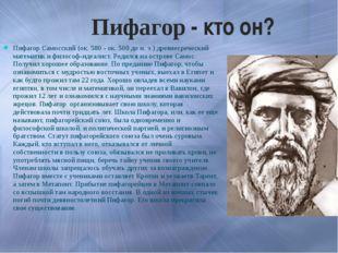 Пифагор - кто он? Пифагор Самосский (ок. 580 - ок. 500 до н. э.) древнегречес