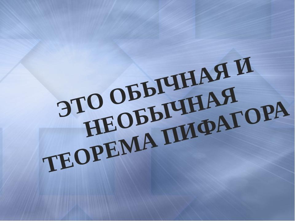 ЭТО ОБЫЧНАЯ И НЕОБЫЧНАЯ ТЕОРЕМА ПИФАГОРА