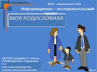 МБОУ «Икрянинская СОШ» Информационно – исследовательский проект АВТОРЫ: учащи