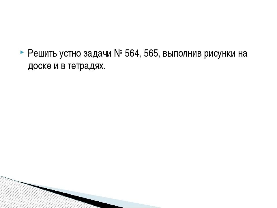 Решить устно задачи № 564, 565, выполнив рисунки на доске и в тетрадях.
