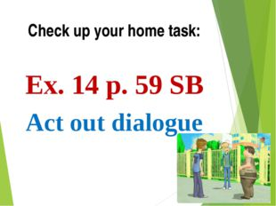 Check up your home task: Ex. 14 p. 59 SB Act out dialogue