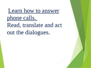 Learn how to answer phone calls. Read, translate and act out the dialogues.