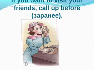 If you want to visit your friends, call up before (заранее).