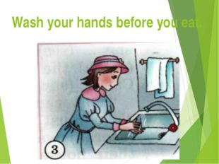 Wash your hands before you eat.