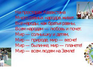 На просторах Казахстана Много разных народов живет. Все народы, как братья