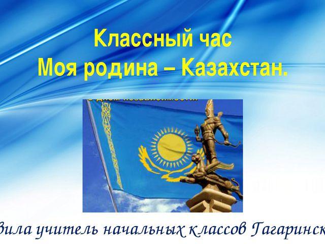 Классный час Моя родина – Казахстан. Составила учитель начальных классов Гага...
