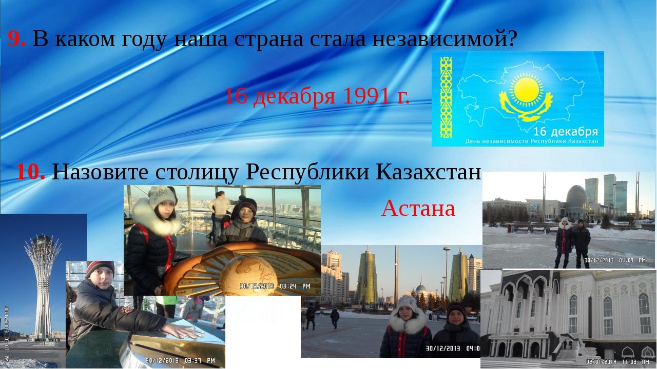 9. В каком году наша страна стала независимой? 16 декабря 1991 г. 10. Назови...