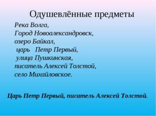 Одушевлённые предметы Царь Петр Первый, писатель Алексей Толстой. Река Волга,