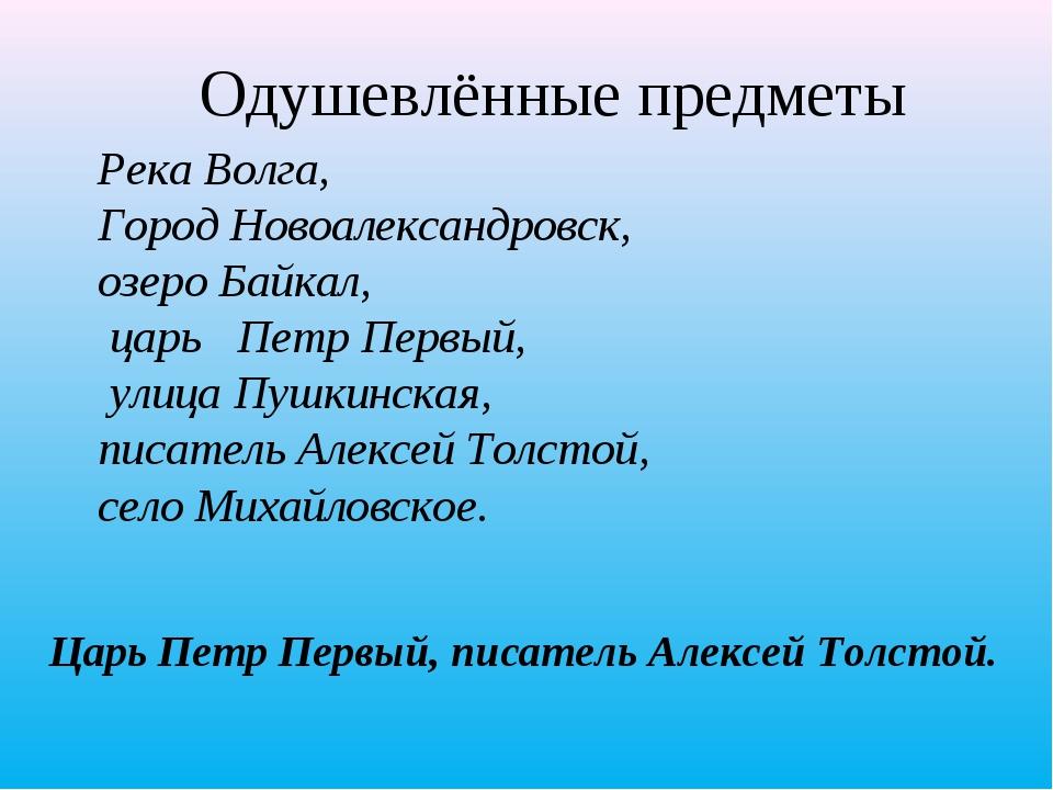 Одушевлённые предметы Царь Петр Первый, писатель Алексей Толстой. Река Волга,...