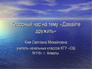 Классный час на тему «Давайте дружить» Ким Светлана Михайловна учитель началь