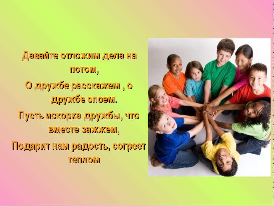 Давайте отложим дела на потом, О дружбе расскажем , о дружбе споем. Пусть иск...
