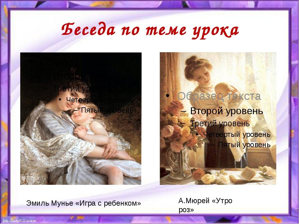 Беседа по теме урока Эмиль Мунье «Игра с ребенком» А.Мюрей «Утро роз»