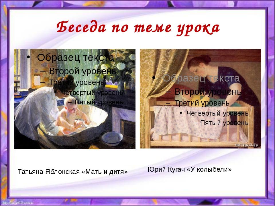 Беседа по теме урока Татьяна Яблонская «Мать и дитя» Юрий Кугач «У колыбели»