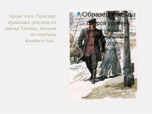 Кроме того, Герасиму нравилась девушка по имени Татьяна, которая не отвечала