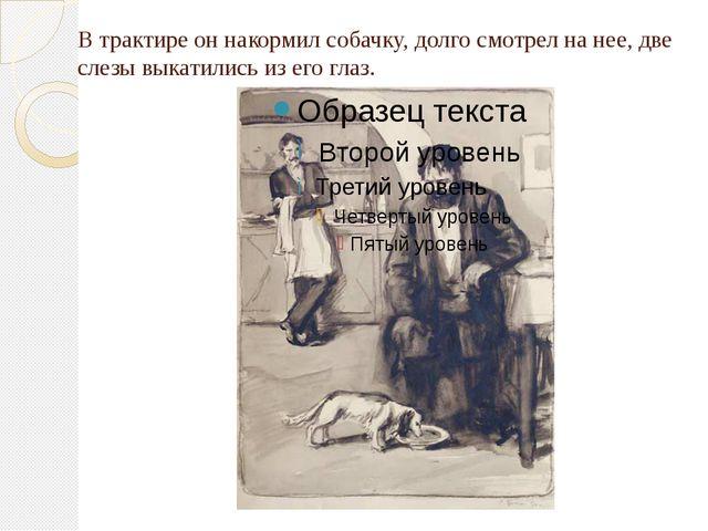 В трактире он накормил собачку, долго смотрел на нее, две слезы выкатились из...