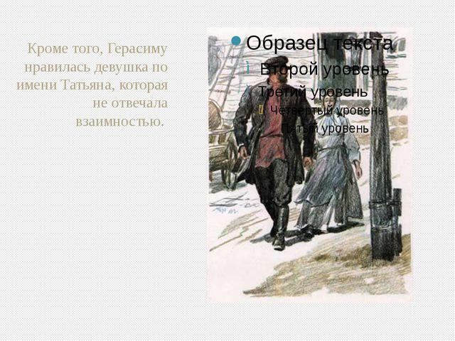 Кроме того, Герасиму нравилась девушка по имени Татьяна, которая не отвечала...