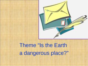 """Theme """"Is the Earth a dangerous place?"""""""