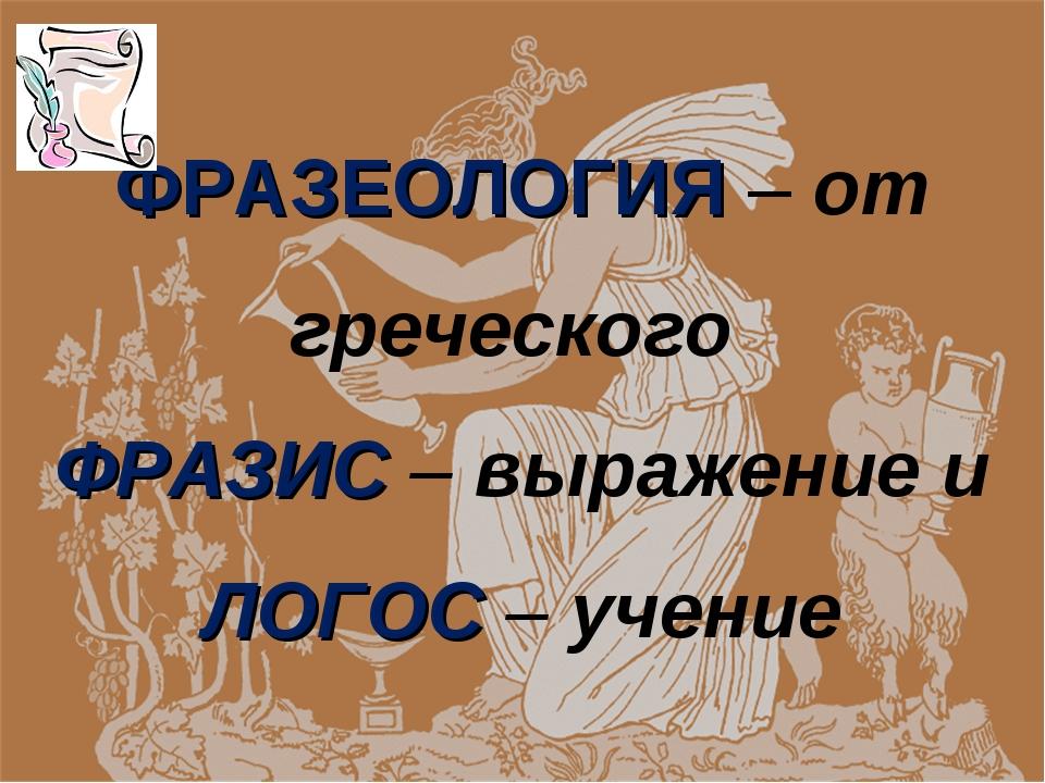 ФРАЗЕОЛОГИЯ – от греческого ФРАЗИС – выражение и ЛОГОС – учение