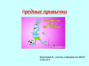 Вредные привычки МорозоваК.В.- учитель информатики МБОУ СОШ № 9