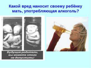 Какой вред наносит своему ребёнку мать, употребляющая алкоголь?