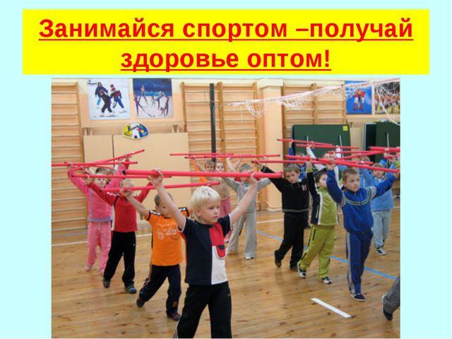 Занимайся спортом –получай здоровье оптом!