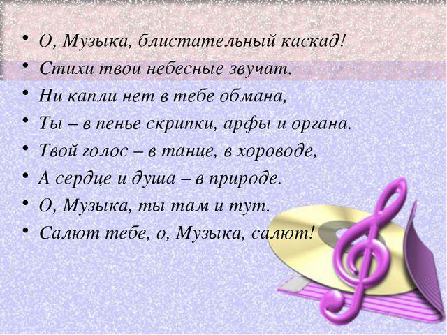 О, Музыка, блистательный каскад! Стихи твои небесные звучат. Ни капли нет в т...