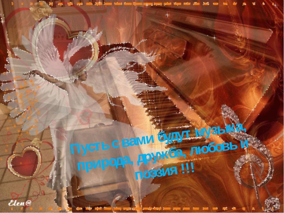 Пусть с вами будут музыка, природа, дружба, любовь и поэзия !!!