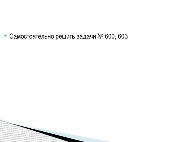 Самостоятельно решить задачи № 600, 603