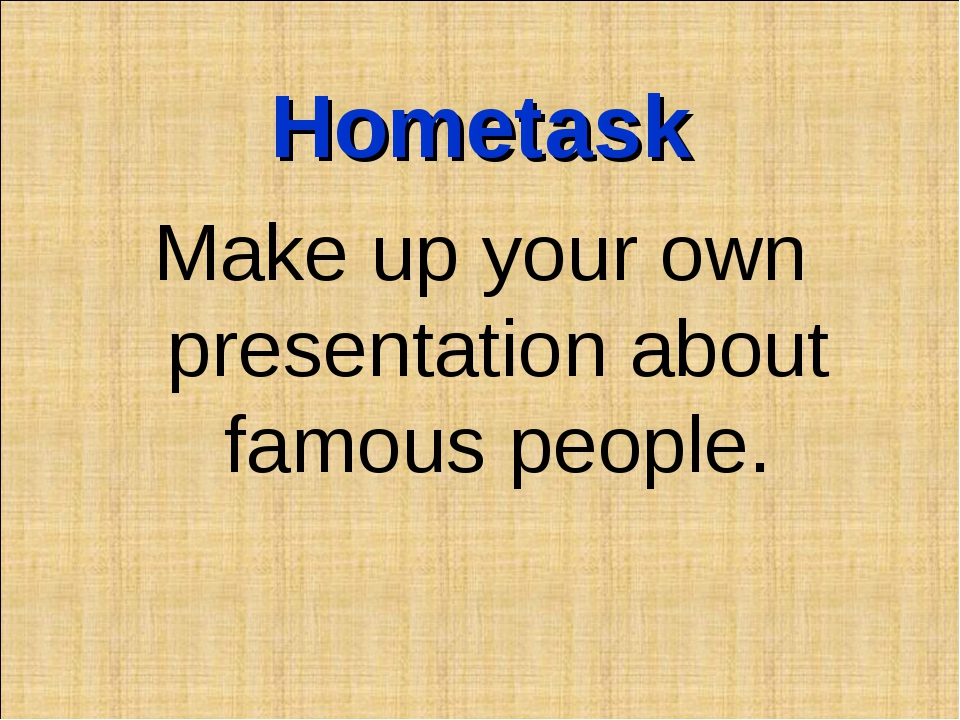 Hometask Make up your own presentation about famous people.