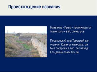 Происхождение названия Название «Крым» происходит от тюркского – вал, стена,