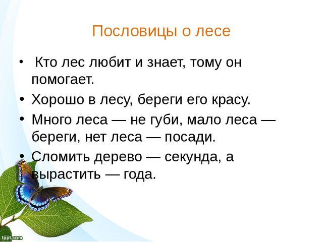 Пословицы о лесе Кто лес любит и знает, тому он помогает. Хорошо в лесу, бере...