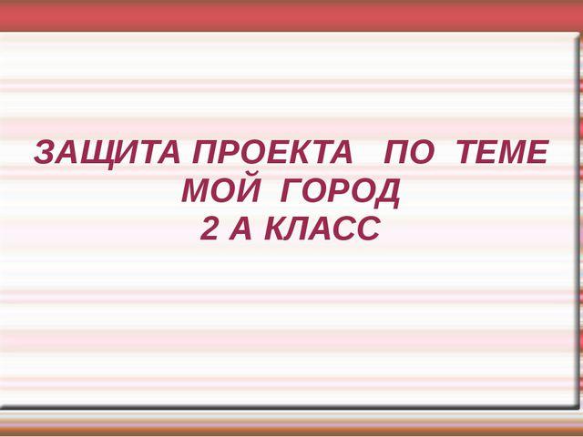 ЗАЩИТА ПРОЕКТА ПО ТЕМЕ МОЙ ГОРОД 2 А КЛАСС