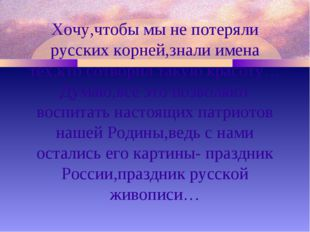 Хочу,чтобы мы не потеряли русских корней,знали имена тех,кто сотворил такую к