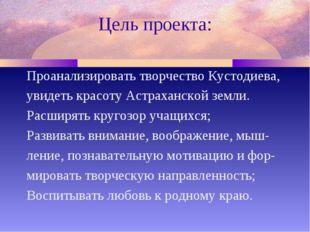 Цель проекта: Проанализировать творчество Кустодиева, увидеть красоту Астраха