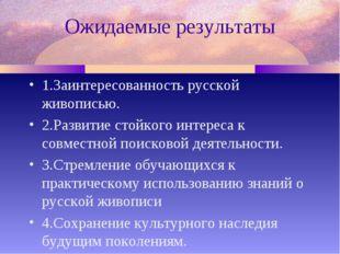 Ожидаемые результаты 1.Заинтересованность русской живописью. 2.Развитие стойк