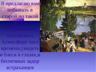Я предлагаю вам побывать в старой,но такой милой Астрахани,по- чувствовать Ат