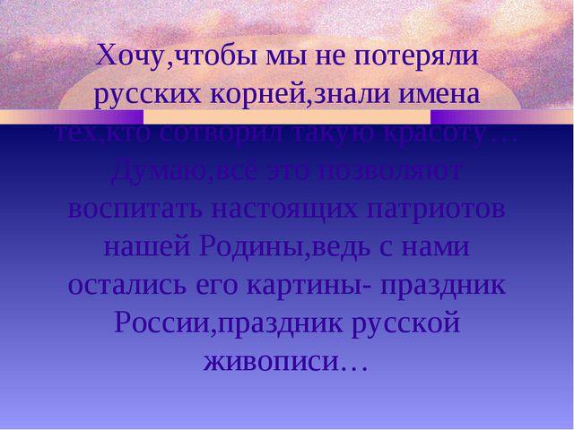 Хочу,чтобы мы не потеряли русских корней,знали имена тех,кто сотворил такую к...