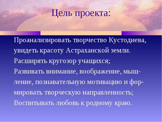 Цель проекта: Проанализировать творчество Кустодиева, увидеть красоту Астраха...