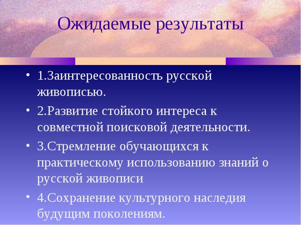 Ожидаемые результаты 1.Заинтересованность русской живописью. 2.Развитие стойк...