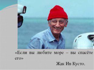 «Если вы любите море – вы спасёте его» Жак Ив Кусто.