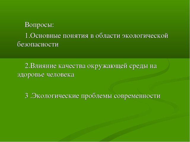 Вопросы: 1.Основные понятия в области экологической безопасности 2.Влияние к...