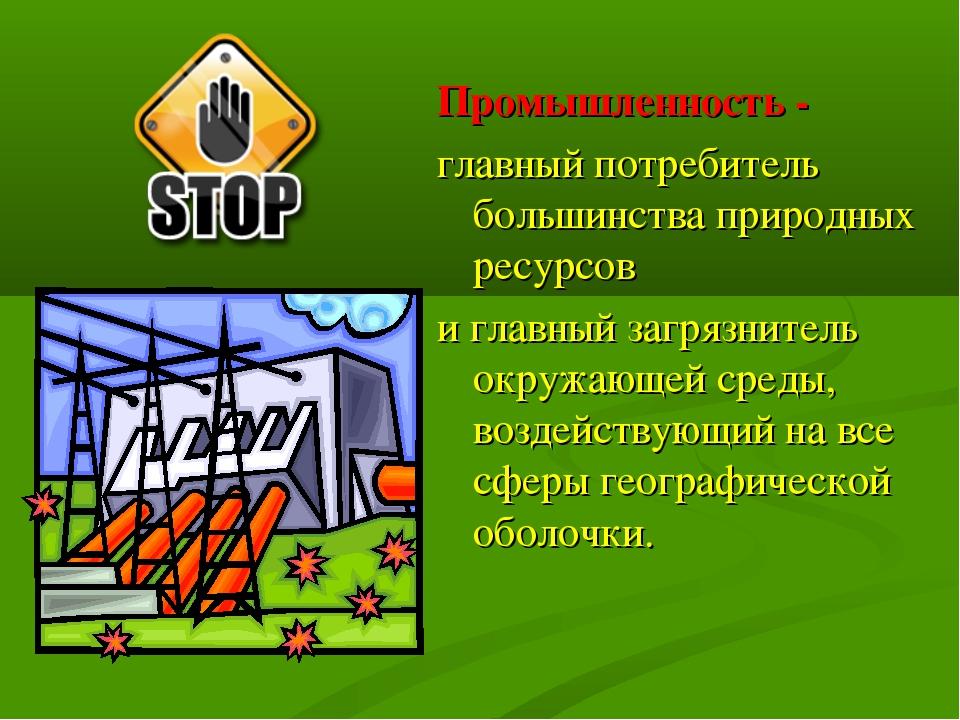 Промышленность - главный потребитель большинства природных ресурсов и главный...